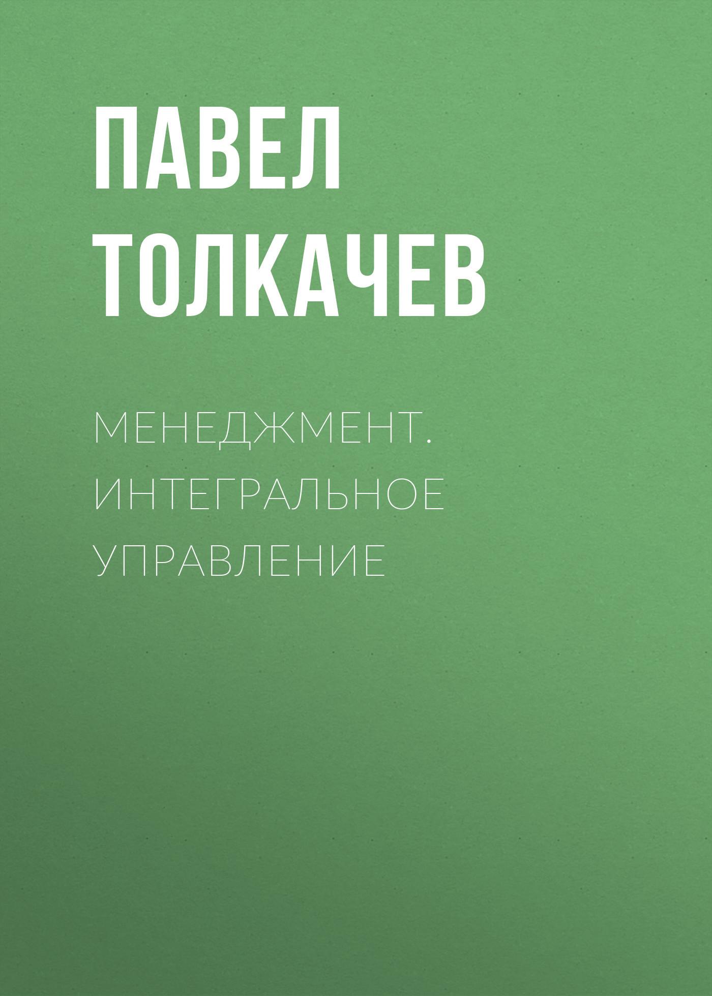 Павел Толкачев Менеджмент. Интегральное управление