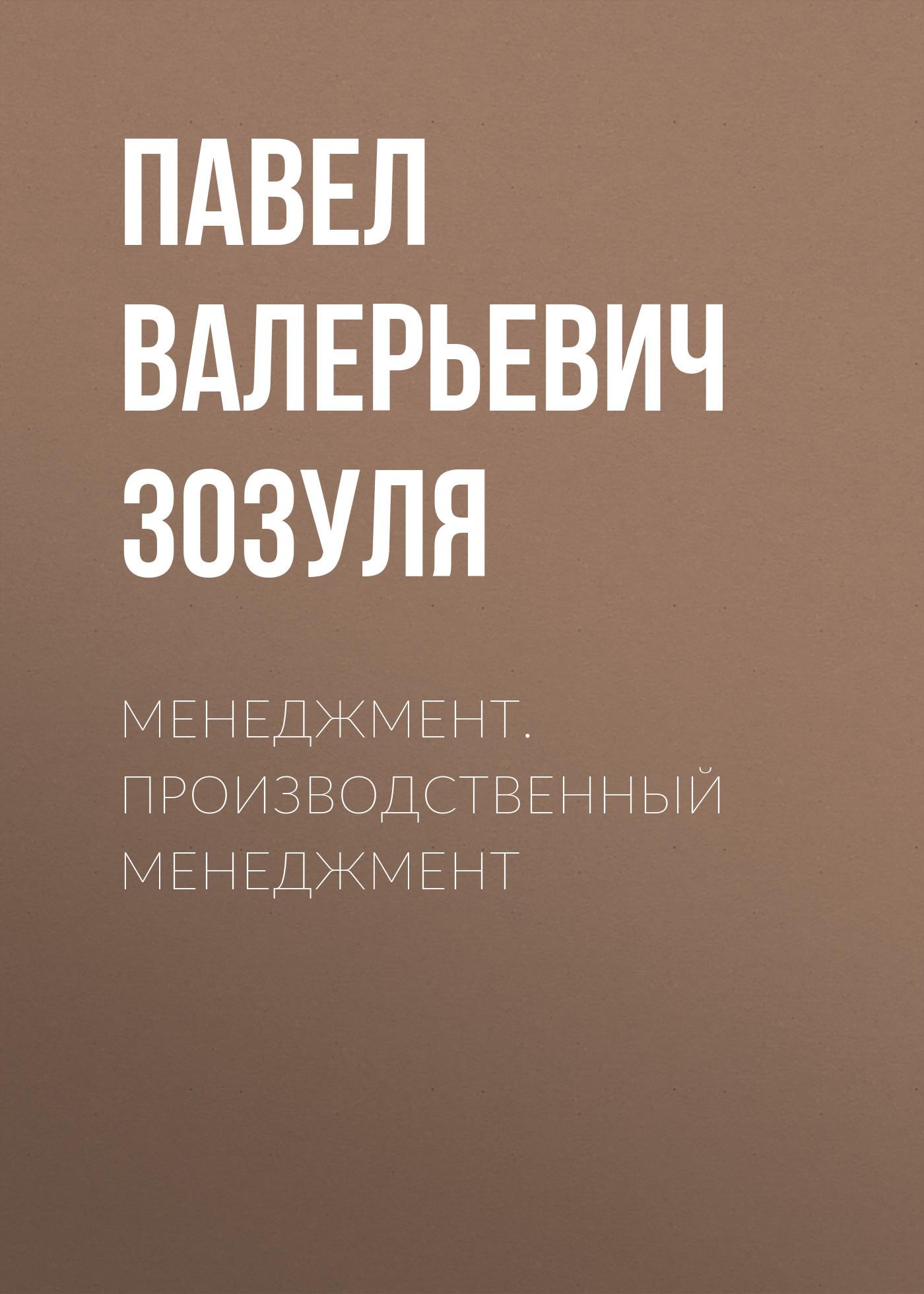 Павел Валерьевич Зозуля Менеджмент. Производственный менеджмент алексей валерьевич палысаев дар