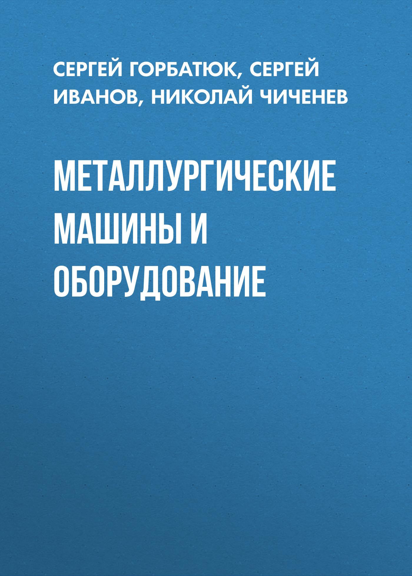 Сергей Горбатюк Металлургические машины и оборудование машины и оборудование машиностроительных предприятий