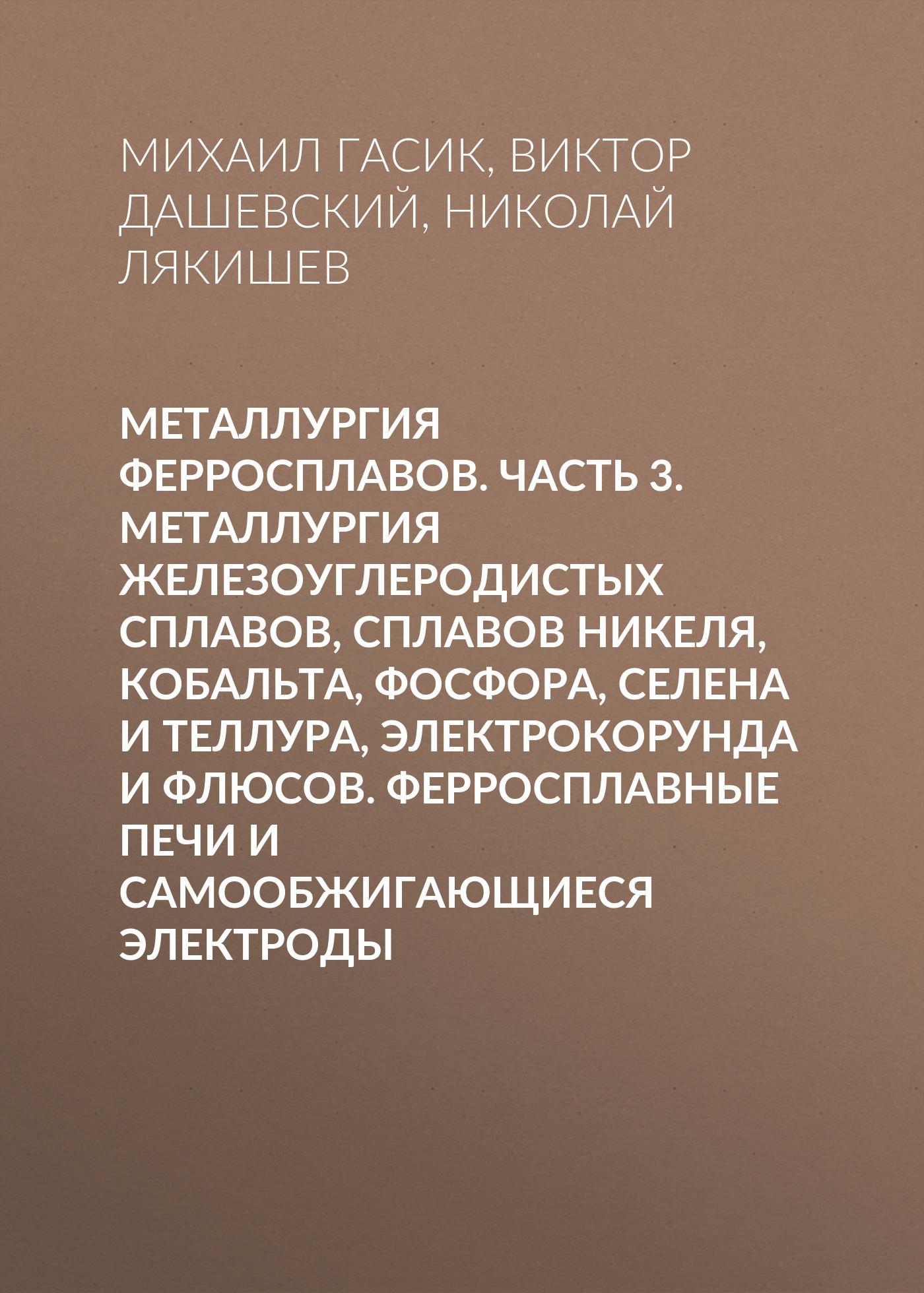 Николай Лякишев Металлургия ферросплавов. Часть 3. Металлургия железоуглеродистых сплавов, сплавов никеля, кобальта, фосфора, селена и теллура, электрокорунда и флюсов. Ферросплавные печи и самообжигающиеся электроды