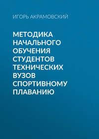 Игорь Акрамовский - Методика начального обучения студентов технических вузов спортивному плаванию