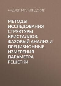 Андрей Мильвидский - Методы исследования структуры кристаллов. Фазовый анализ и прецизионные измерения параметра решетки