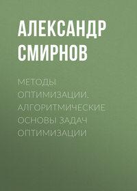 Александр Смирнов - Методы оптимизации. Алгоритмические основы задач оптимизации