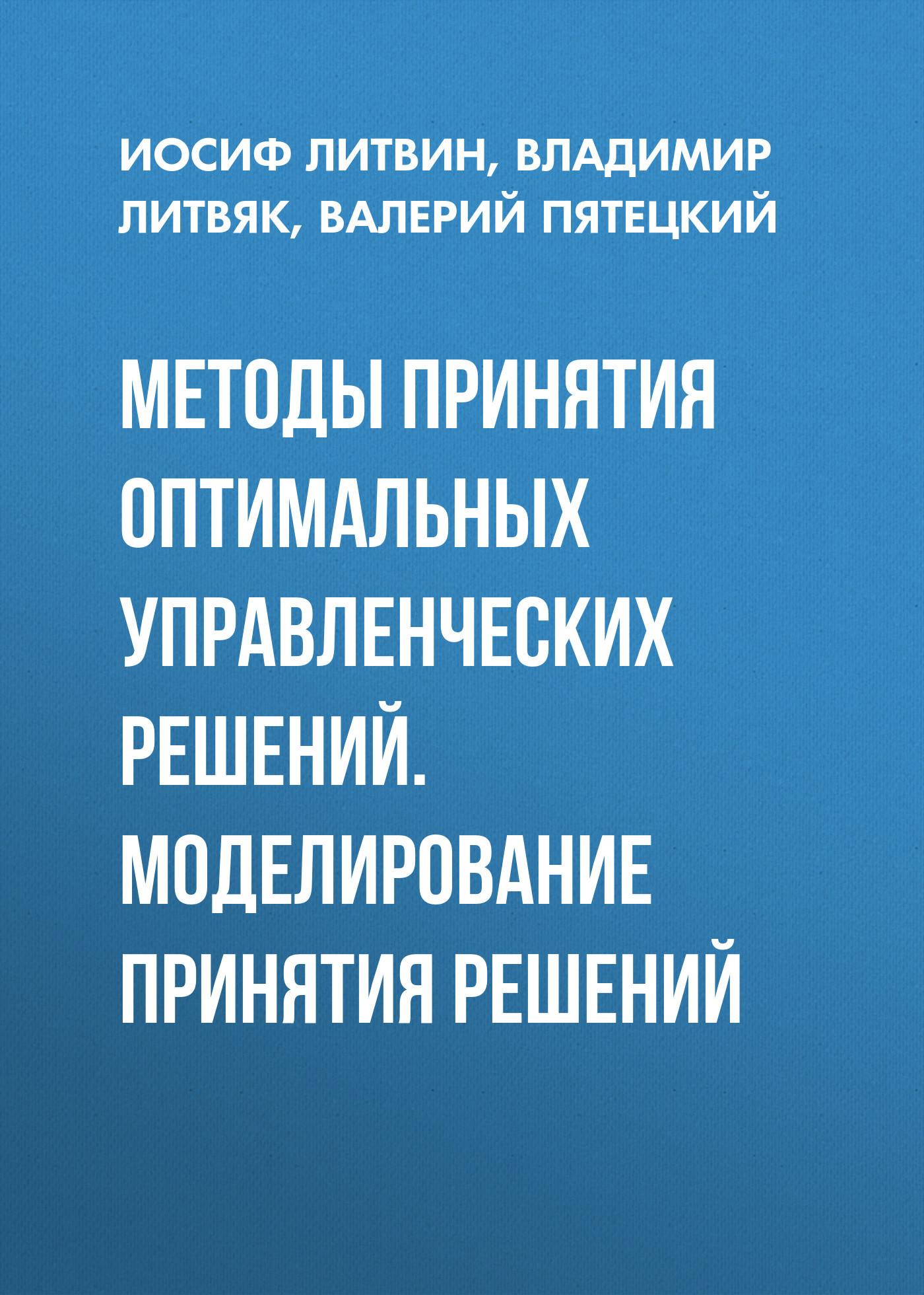 Валерий Пятецкий. Методы принятия оптимальных управленческих решений. Моделирование принятия решений