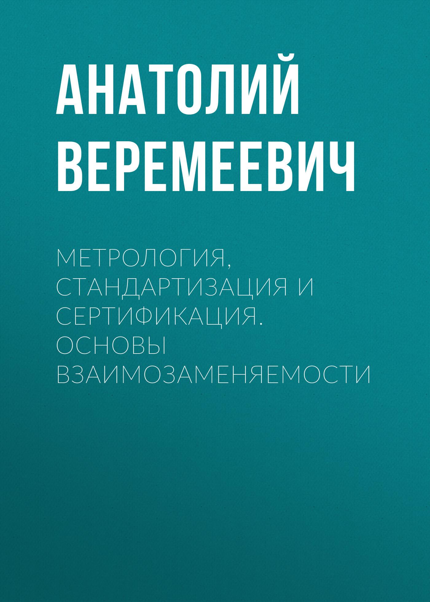 Анатолий Веремеевич Метрология, стандартизация и сертификация. Основы взаимозаменяемости