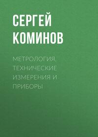 Сергей Коминов - Метрология, технические измерения и приборы