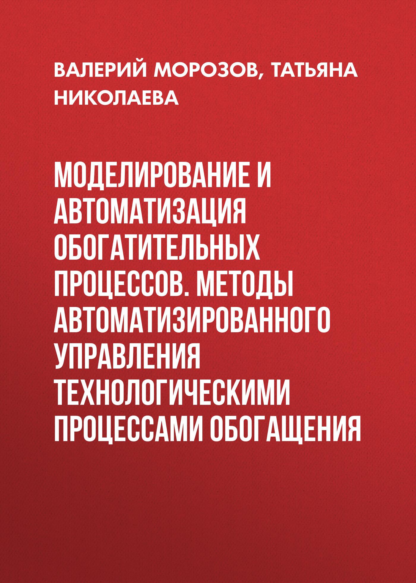 Татьяна Николаева Моделирование и автоматизация обогатительных процессов. Методы автоматизированного управления технологическими процессами обогащения