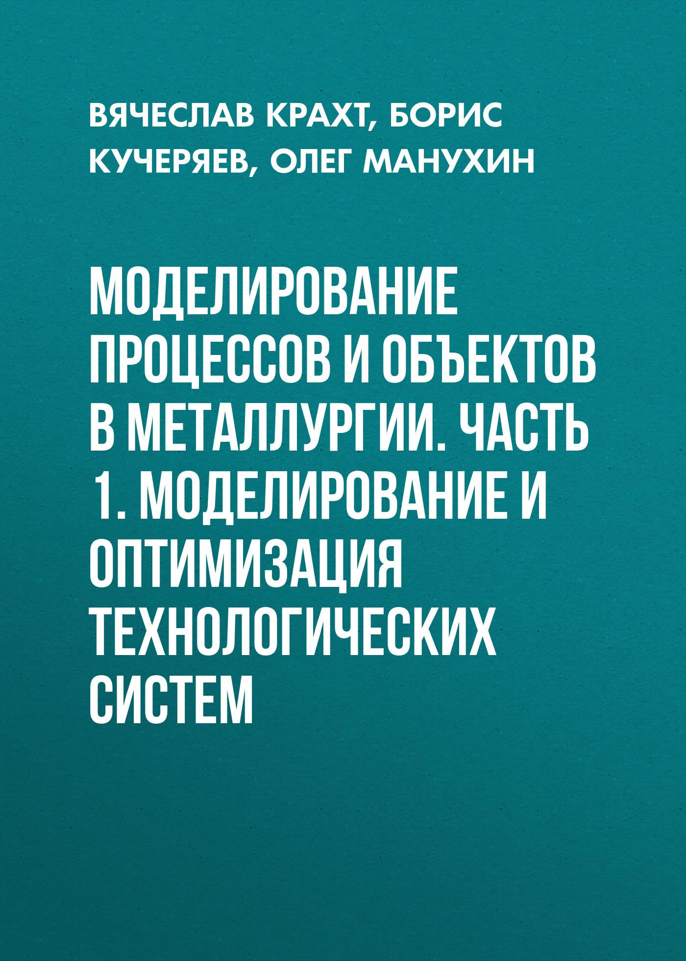 Борис Кучеряев Моделирование процессов и объектов в металлургии. Часть 1. Моделирование и оптимизация технологических систем