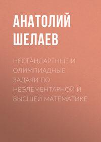Анатолий Шелаев - Нестандартные и олимпиадные задачи по неэлементарной и высшей математике