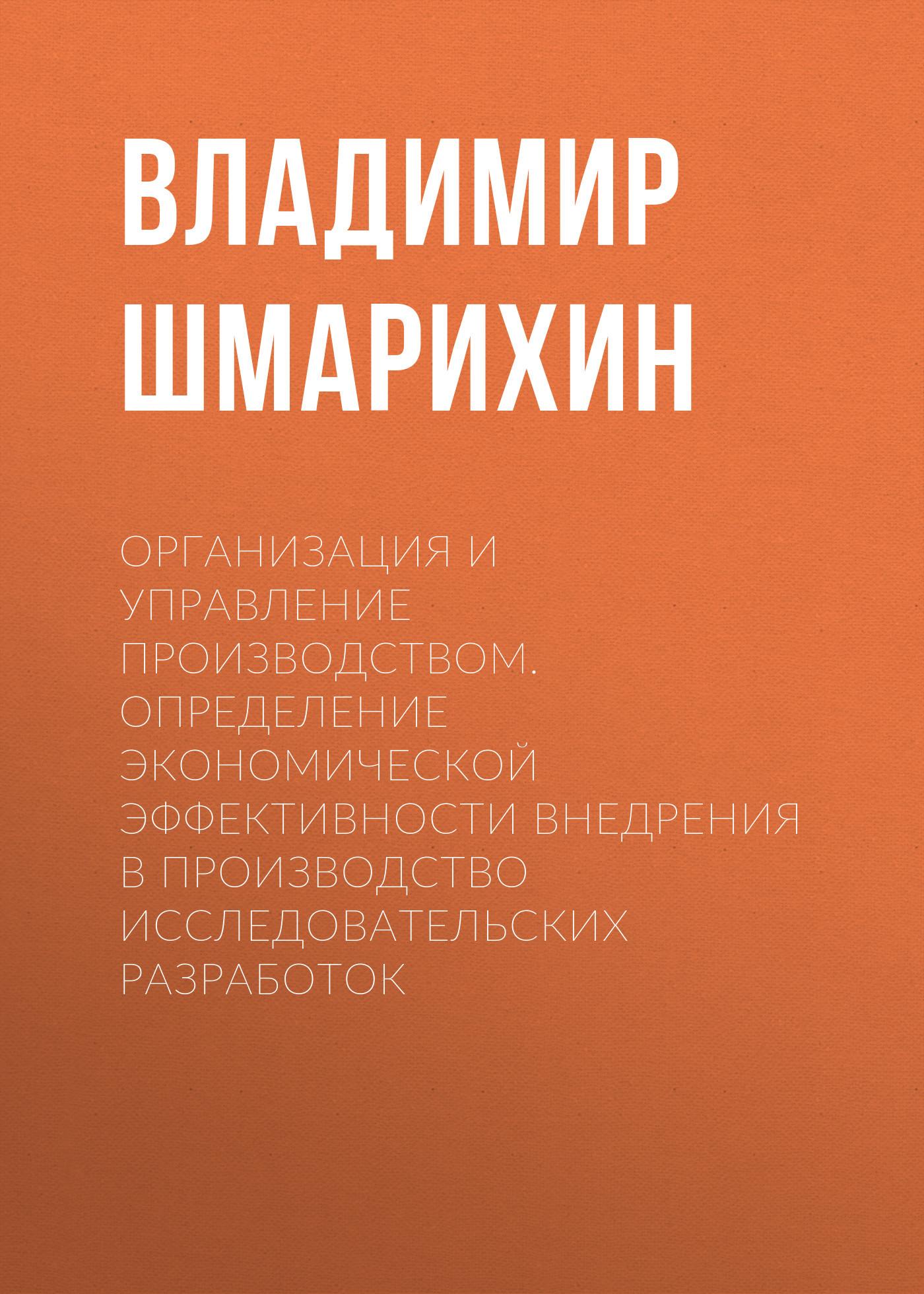 Владимир Шмарихин. Организация и управление производством. Определение экономической эффективности внедрения в производство исследовательских разработок