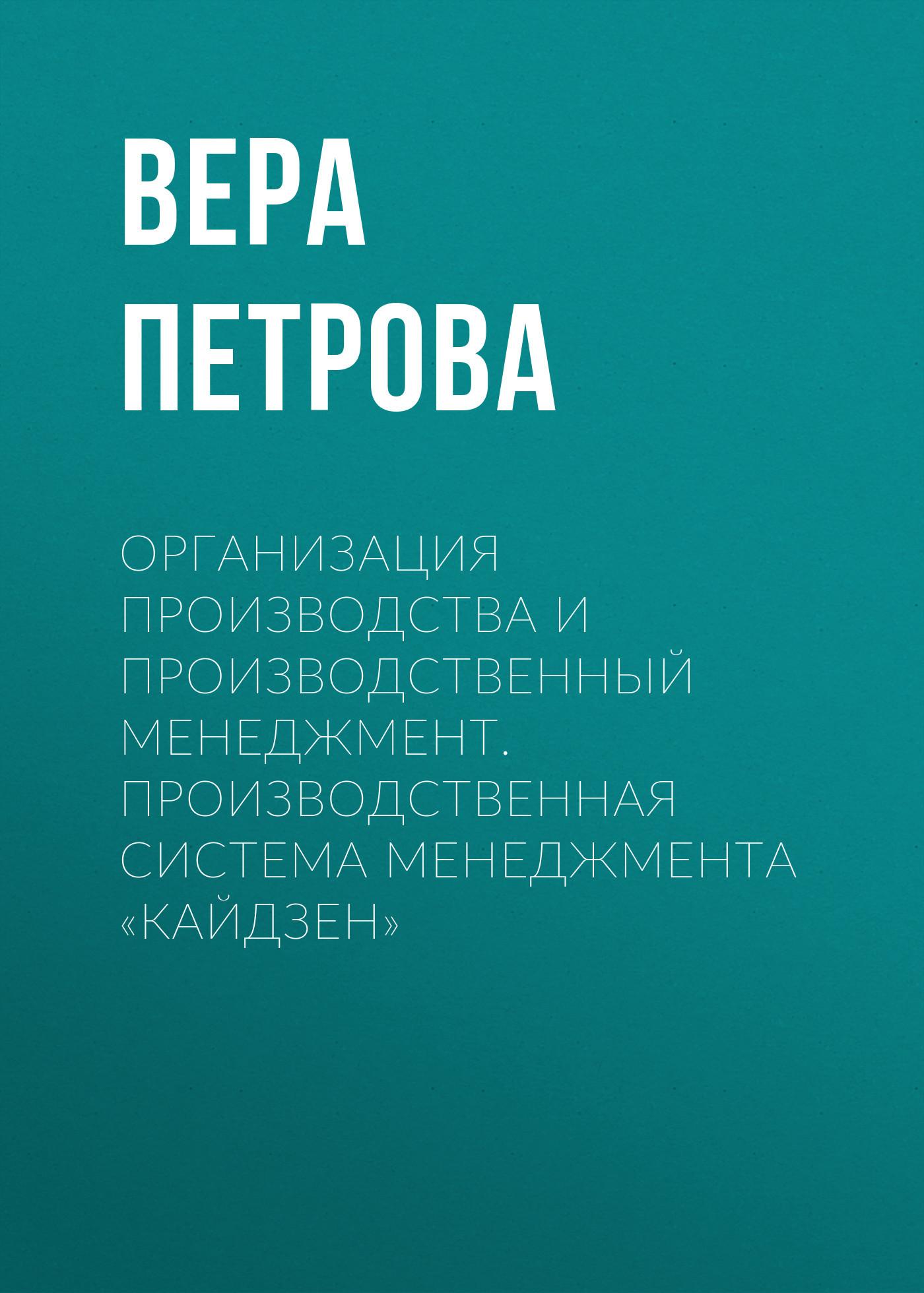 Вера Петрова. Организация производства и производственный менеджмент. Производственная система менеджмента «Кайдзен»