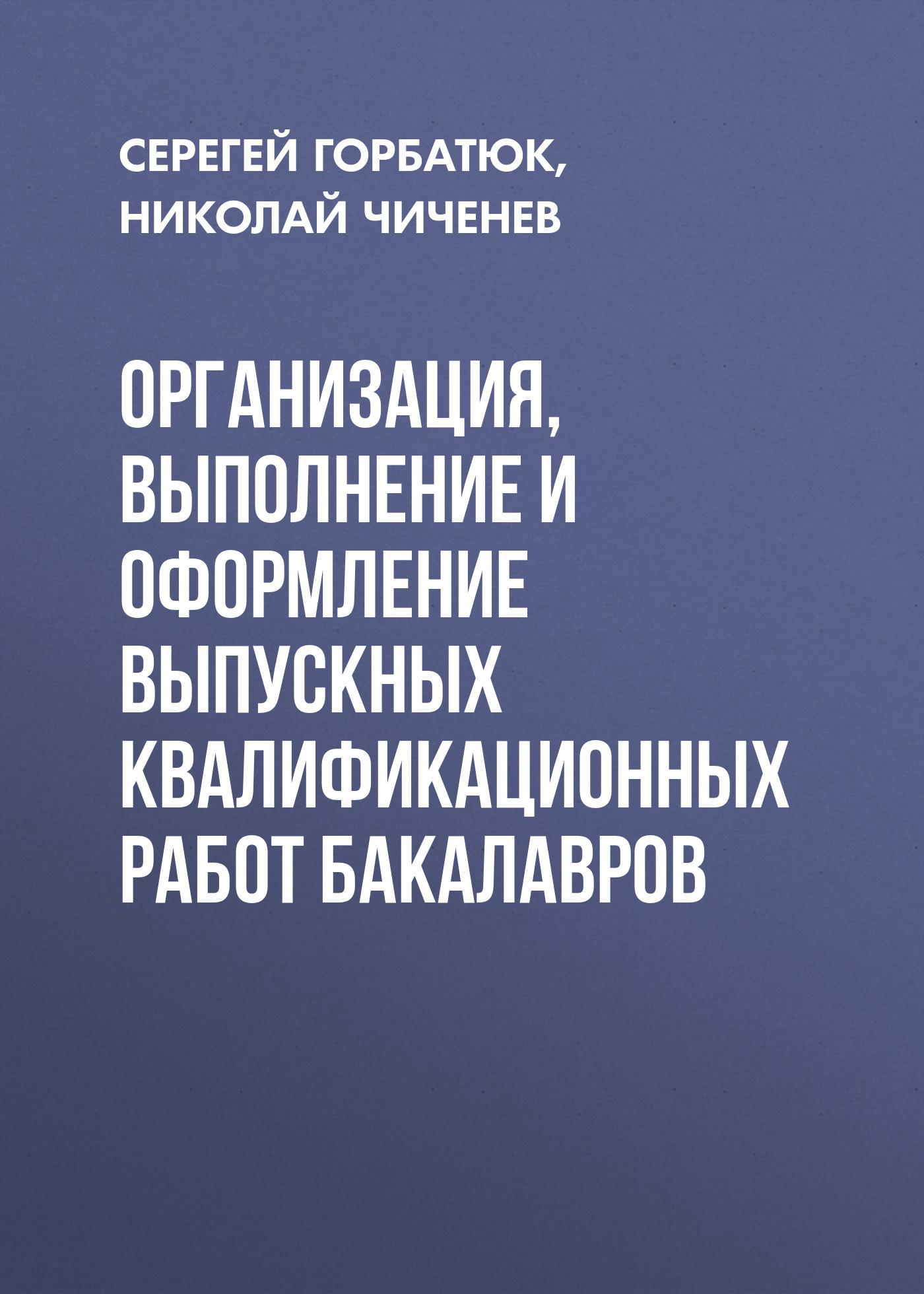 Николай Чиченев Организация, выполнение и оформление выпускных квалификационных работ бакалавров