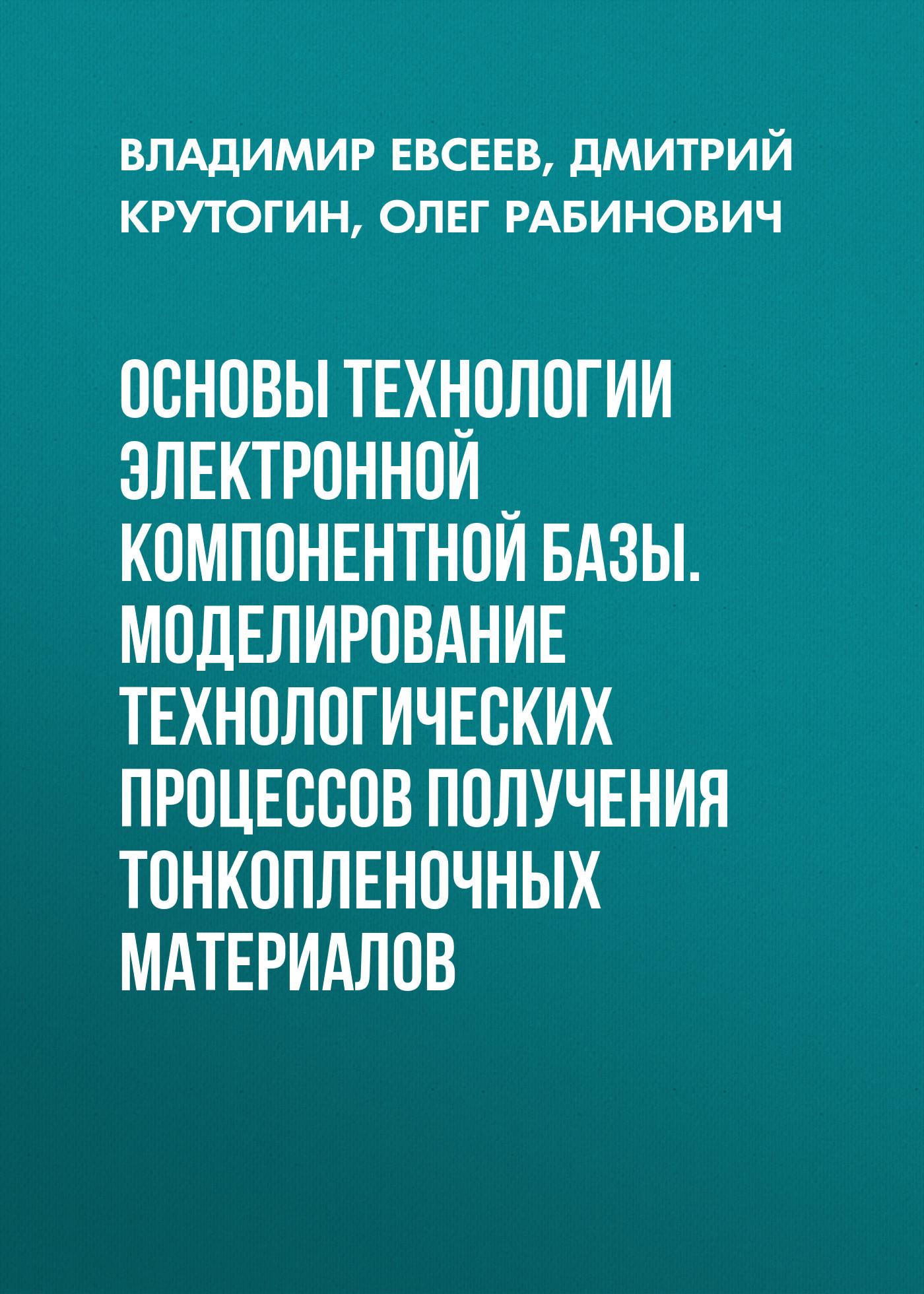 Дмитрий Крутогин Основы технологии электронной компонентной базы. Моделирование технологических процессов получения тонкопленочных материалов