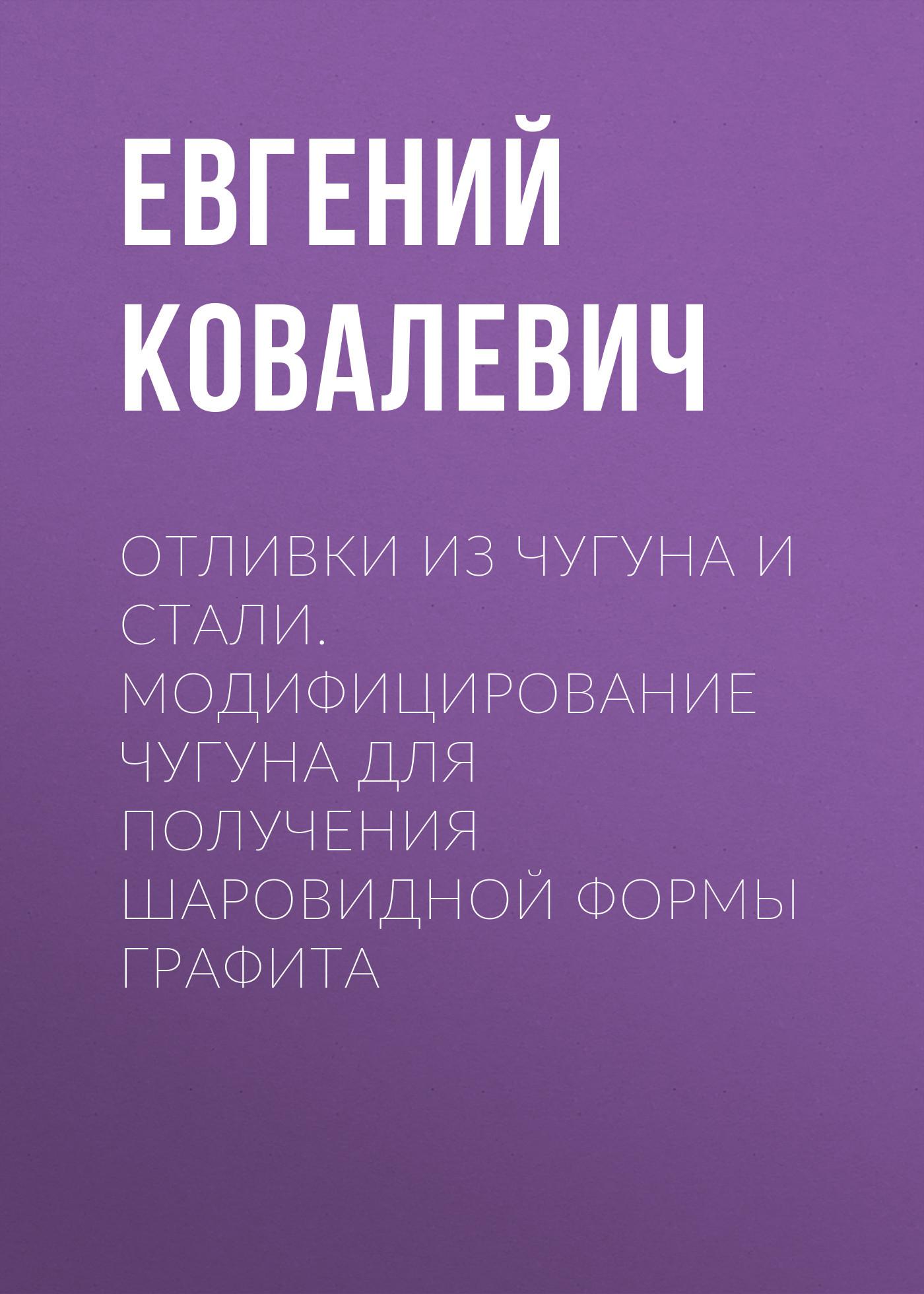 Евгений Ковалевич Отливки из чугуна и стали. Модифицирование чугуна для получения шаровидной формы графита