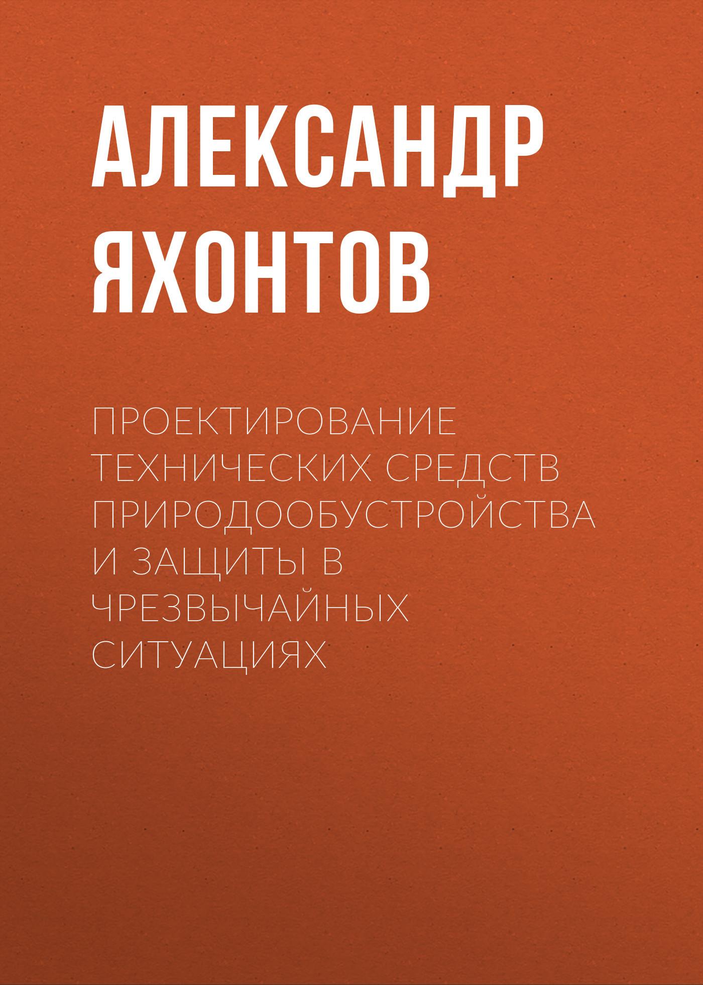 Александр Яхонтов Проектирование технических средств природообустройства и защиты в чрезвычайных ситуациях