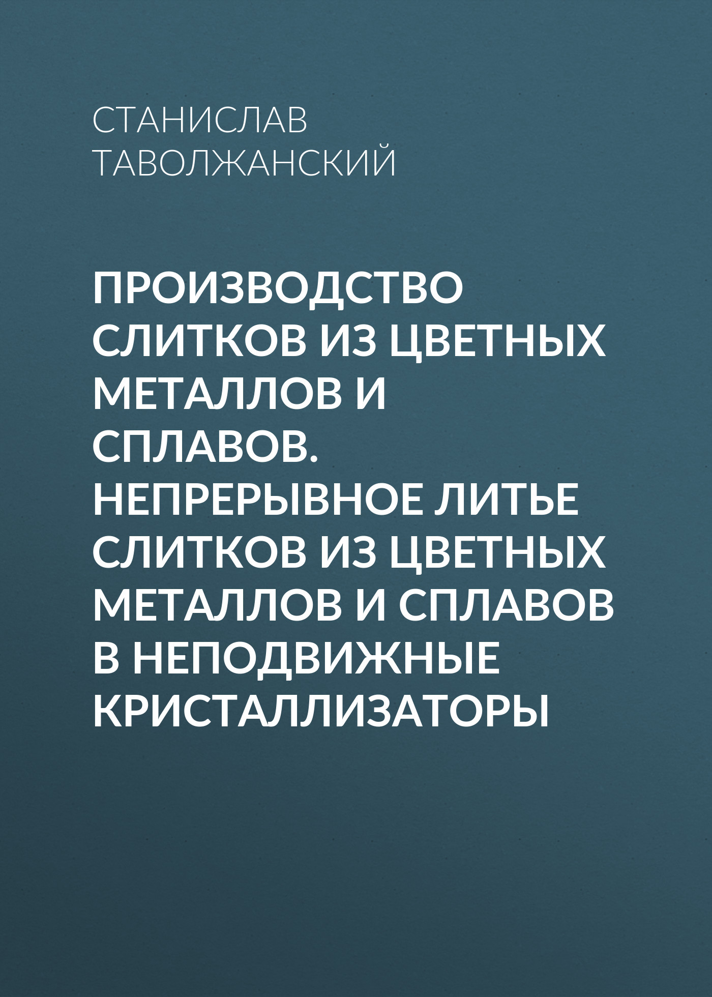Станислав Таволжанский Производство слитков из цветных металлов и сплавов. Непрерывное литье слитков из цветных металлов и сплавов в неподвижные кристаллизаторы
