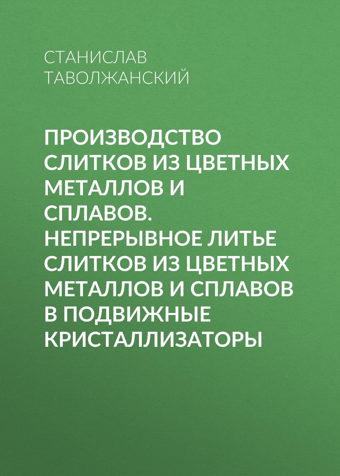 цена на Станислав Таволжанский Производство слитков из цветных металлов и сплавов. Непрерывное литье слитков из цветных металлов и сплавов в подвижные кристаллизаторы