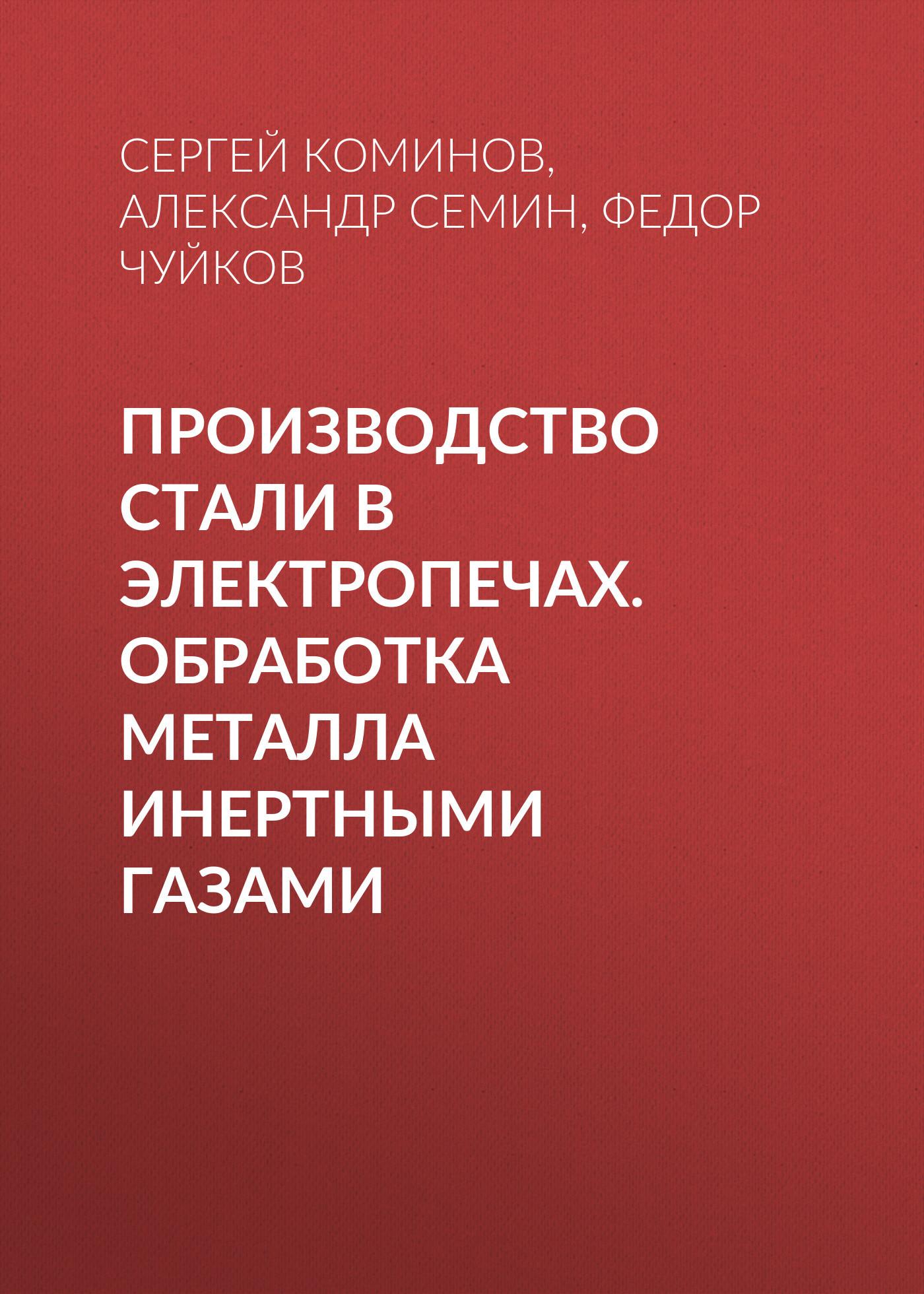Александр Семин Производство стали в электропечах. Обработка металла инертными газами семин в отечественная история семин
