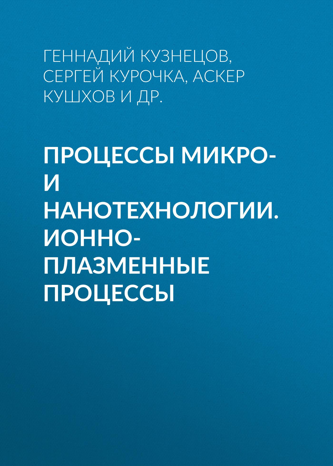 Аскер Кушхов Процессы микро- и нанотехнологии. Ионно-плазменные процессы кузнецов и дикуль и касьян уник методика леч позвоночника