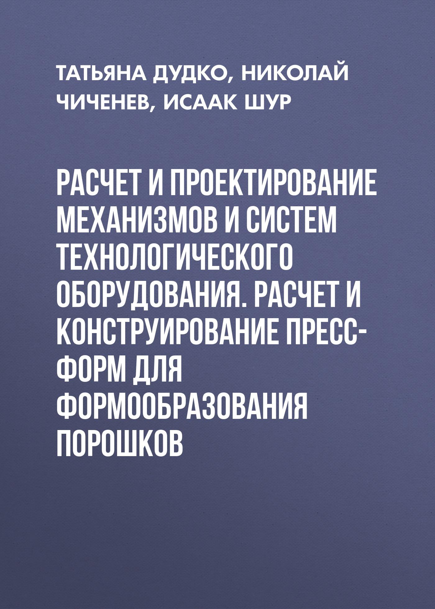 Николай Чиченев Расчет и проектирование механизмов и систем технологического оборудования. Расчет и конструирование пресс-форм для формообразования порошков