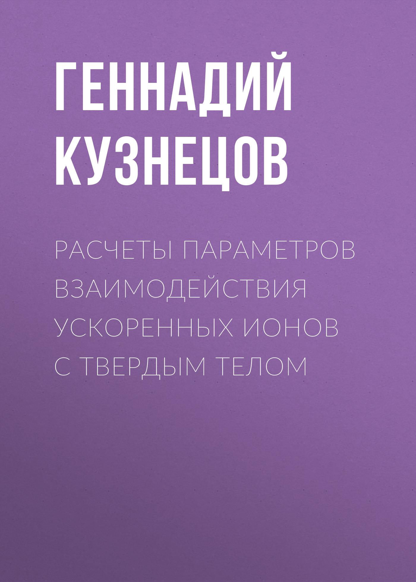 Геннадий Кузнецов Расчеты параметров взаимодействия ускоренных ионов с твердым телом камышная э маркелов в соловьев в конструкторско технологические расчеты электронной аппаратуры