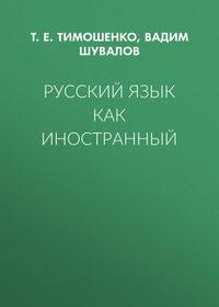 Т. Е. Тимошенко - Русский язык как иностранный
