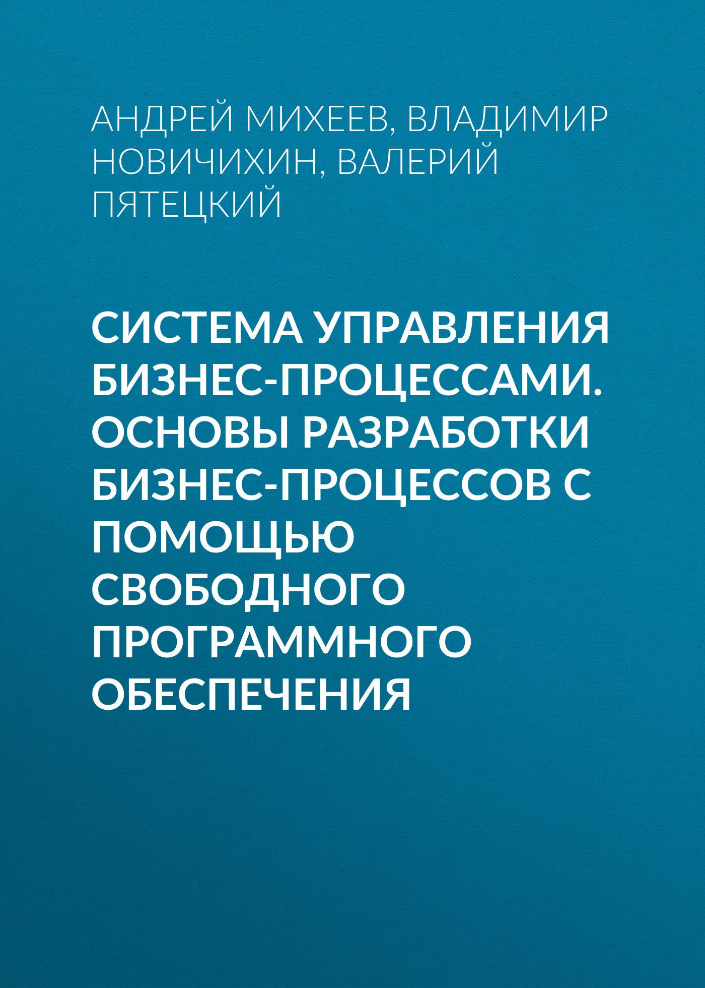 Валерий Пятецкий Система управления бизнес-процессами. Основы разработки бизнес-процессов с помощью свободного программного обеспечения бизнес