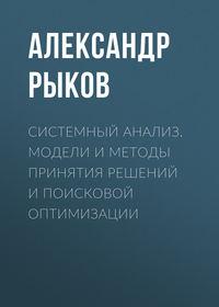Александр Рыков - Системный анализ. Модели и методы принятия решений и поисковой оптимизации
