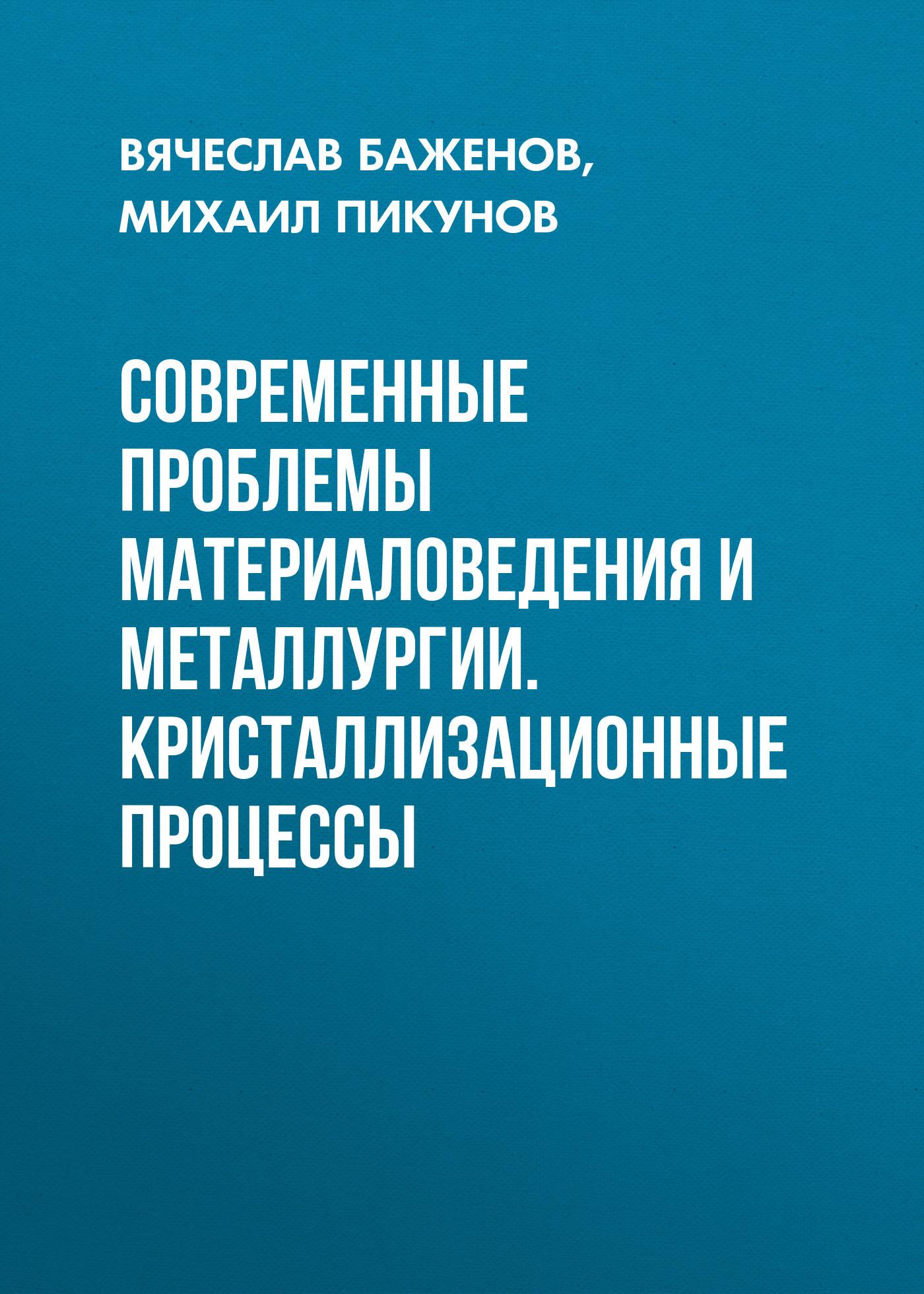 Михаил Пикунов Современные проблемы материаловедения и металлургии. Кристаллизационные процессы
