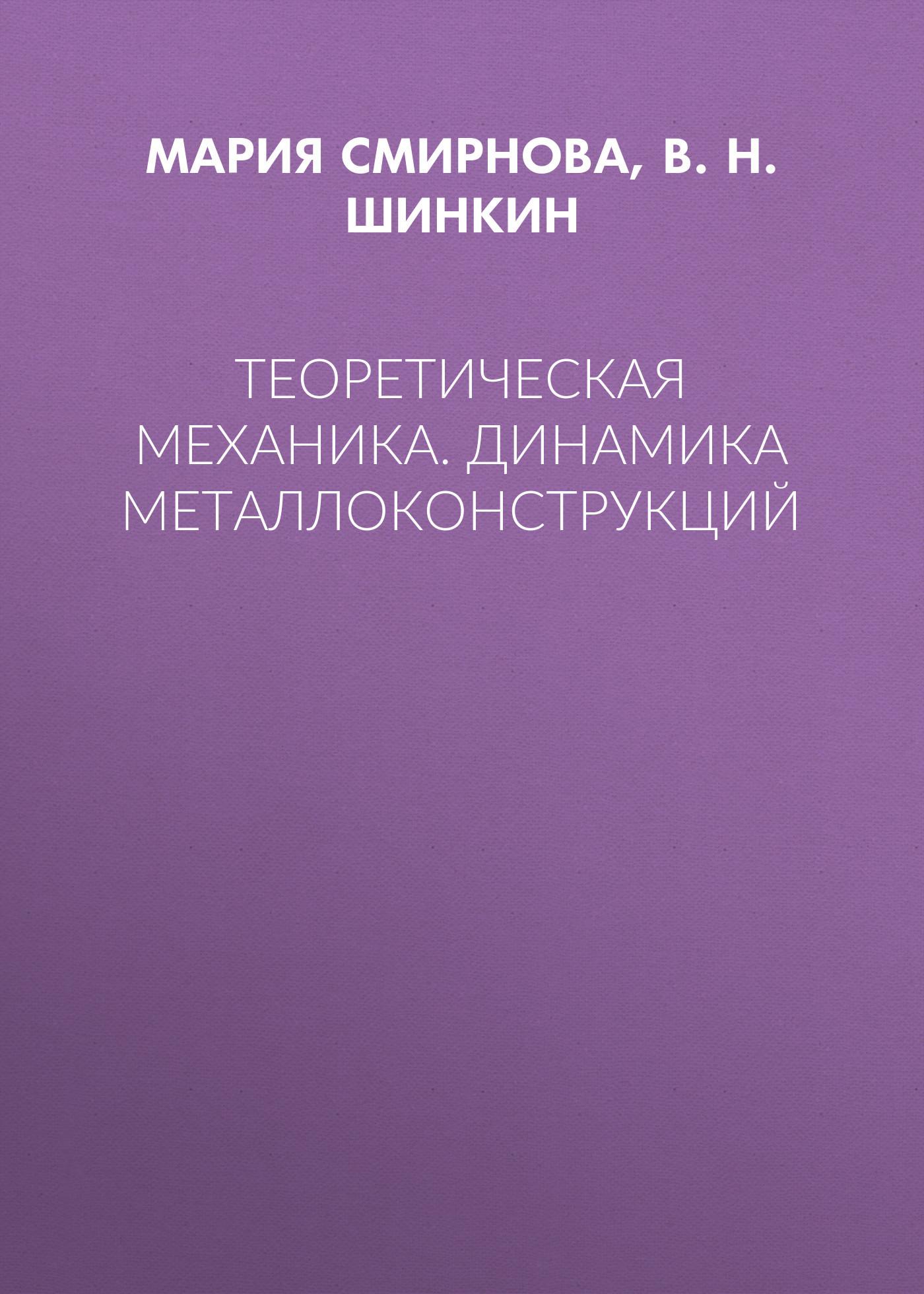 В. Н. Шинкин Теоретическая механика. Динамика металлоконструкций уиттекер э т аналитическая динамика перевод с английского