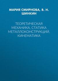 В. Н. Шинкин - Теоретическая механика. Статика металлоконструкций. Кинематика