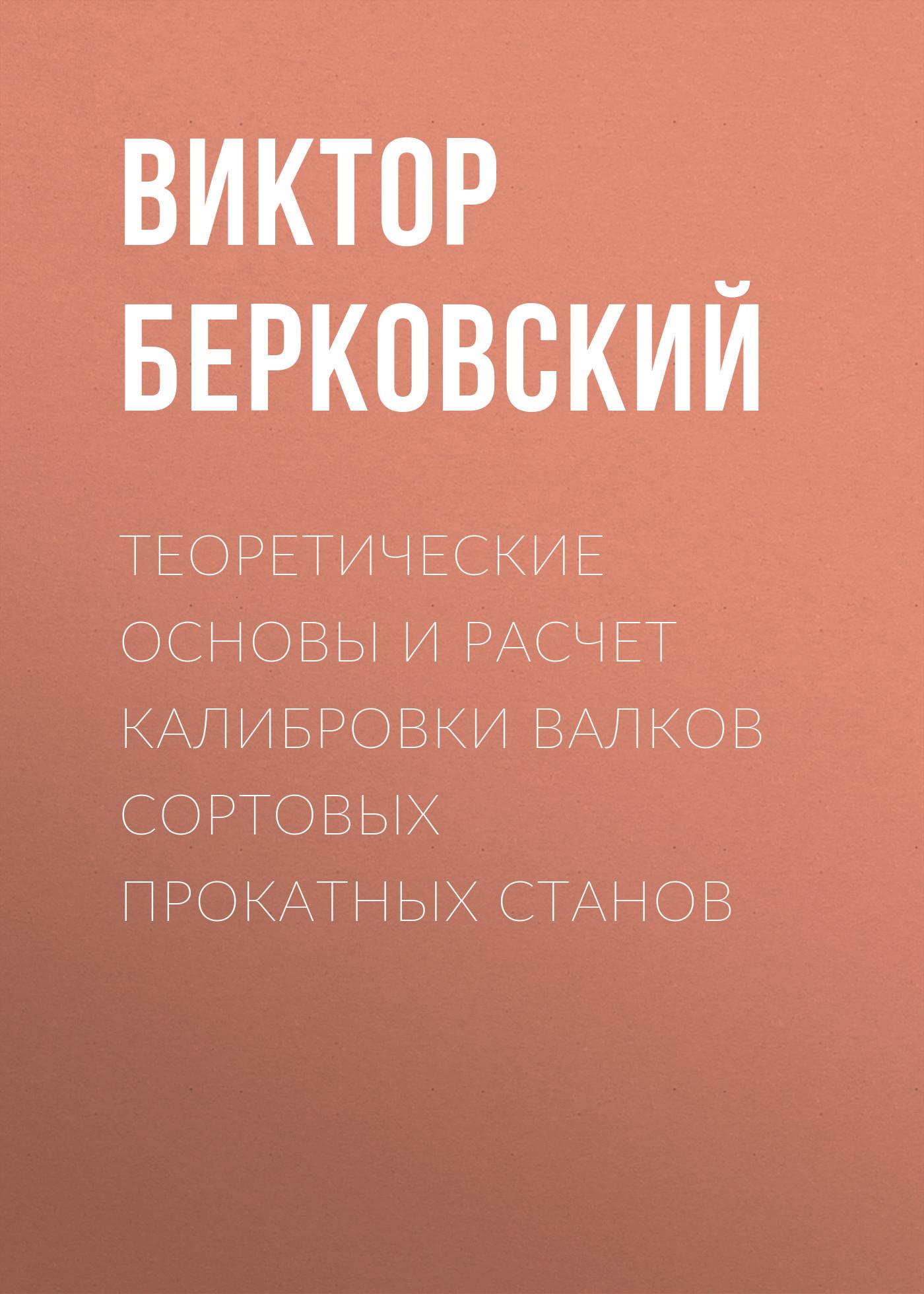 Виктор Берковский Теоретические основы и расчет калибровки валков сортовых прокатных станов методы расчета электромагнитных полей