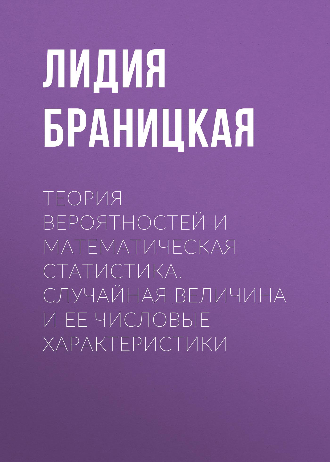 Лидия Браницкая Теория вероятностей и математическая статистика. Случайная величина и ее числовые характеристики