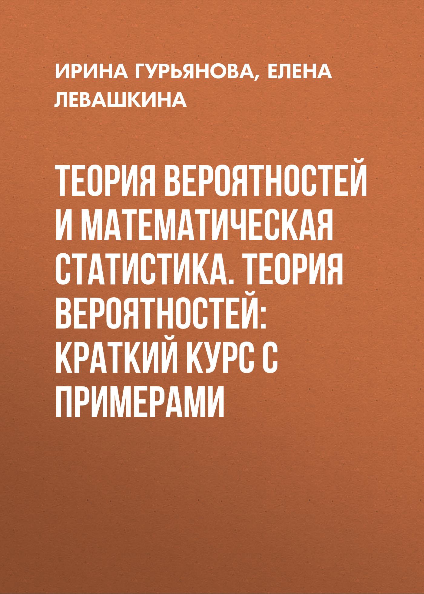 Елена Левашкина Теория вероятностей и математическая статистика. Теория вероятностей: краткий курс с примерами генераторы случайных чисел математическая теория