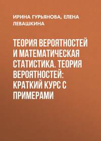 Елена Левашкина - Теория вероятностей и математическая статистика. Теория вероятностей: краткий курс с примерами