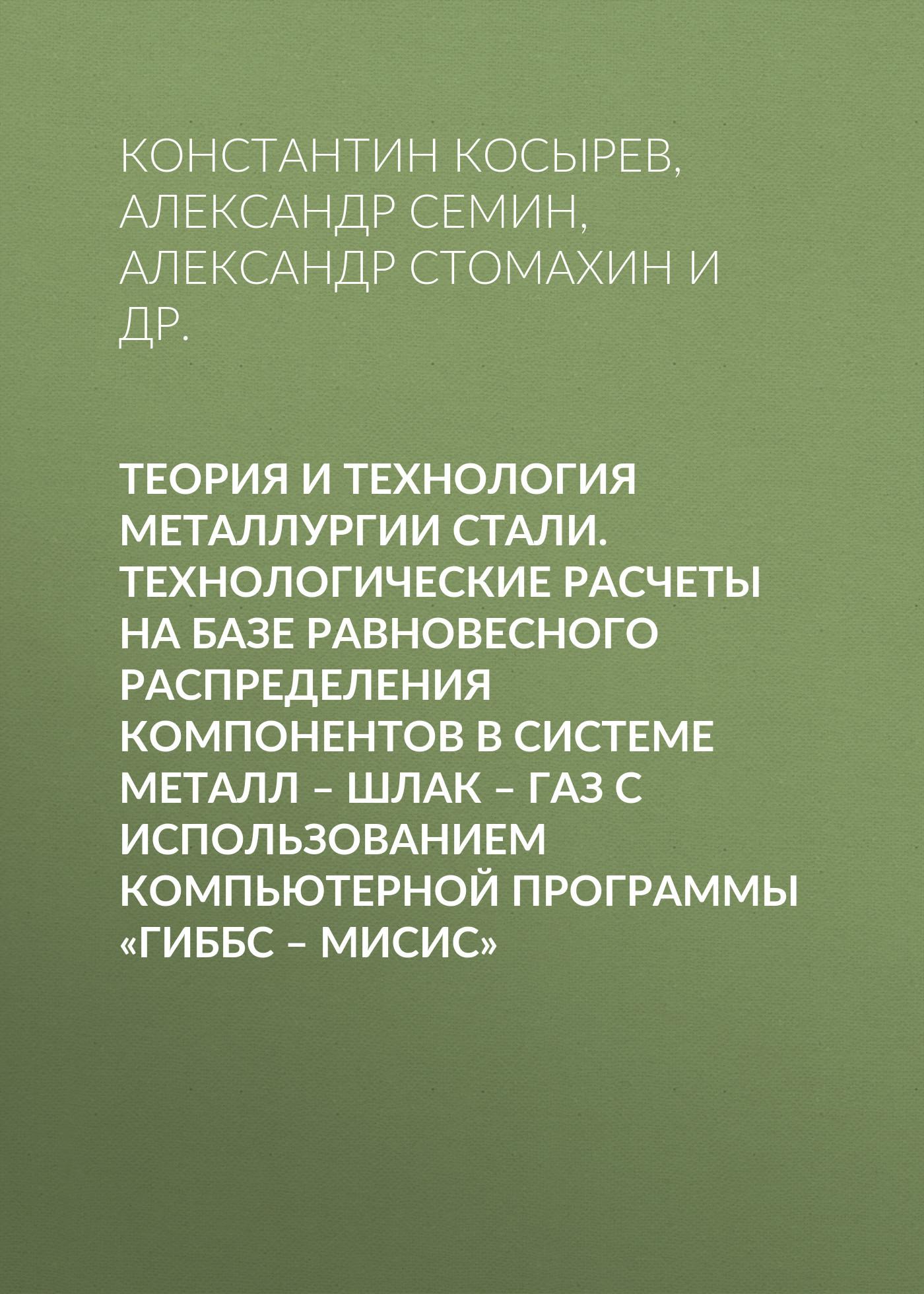 Александр Семин Теория и технология металлургии стали. Технологические расчеты на базе равновесного распределения компонентов в системе металл – шлак – газ с использованием компьютерной программы «ГИББС – МИСиС»