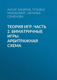 Татьяна Майзенберг - Теория игр. Часть 2. Биматричные игры. Арбитражная схема