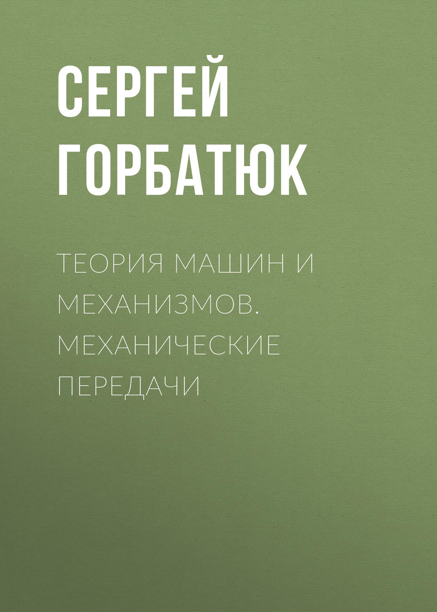 Сергей Горбатюк Теория машин и механизмов. Механические передачи