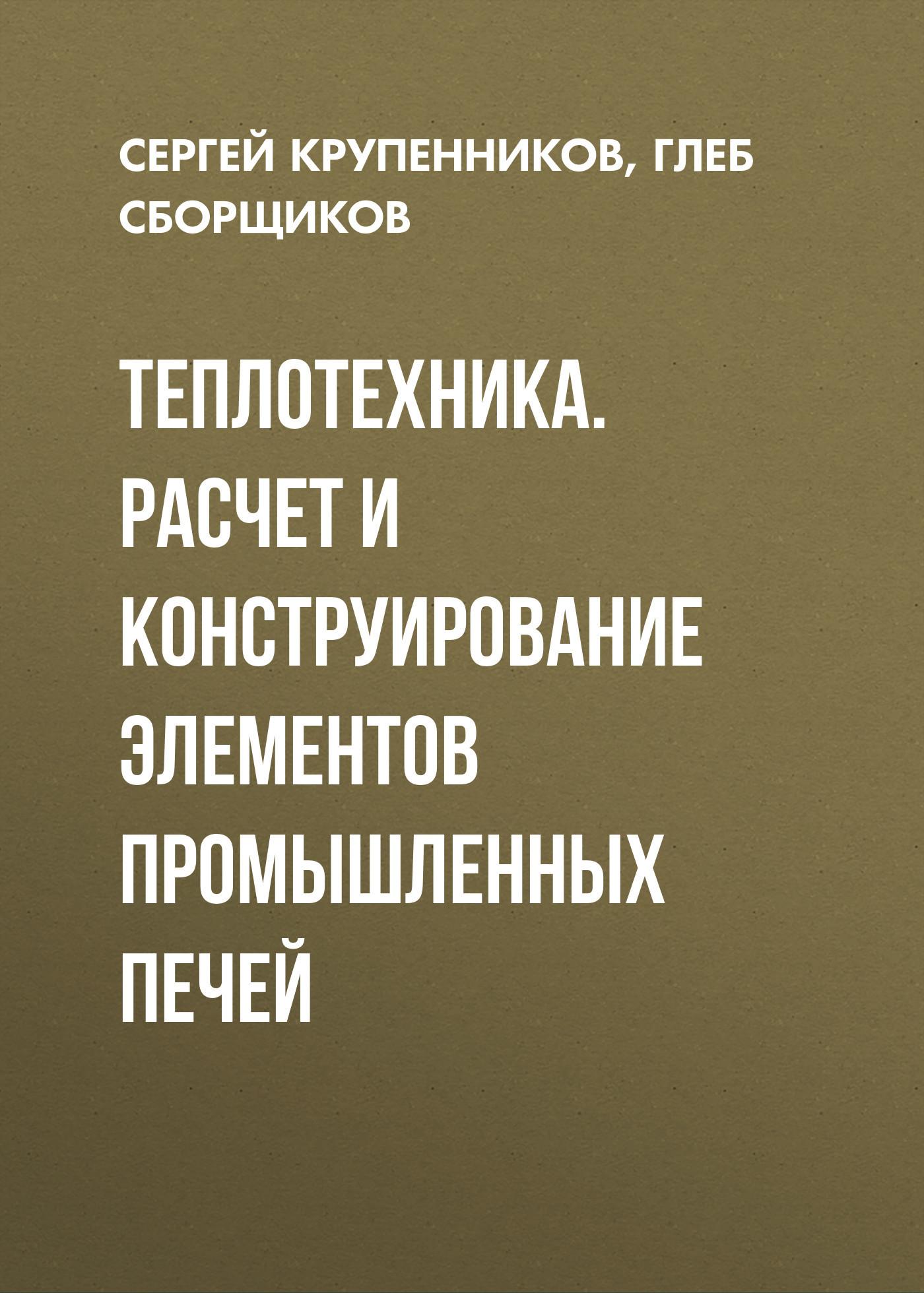 Сергей Крупенников Теплотехника. Расчет и конструирование элементов промышленных печей связь на промышленных предприятиях