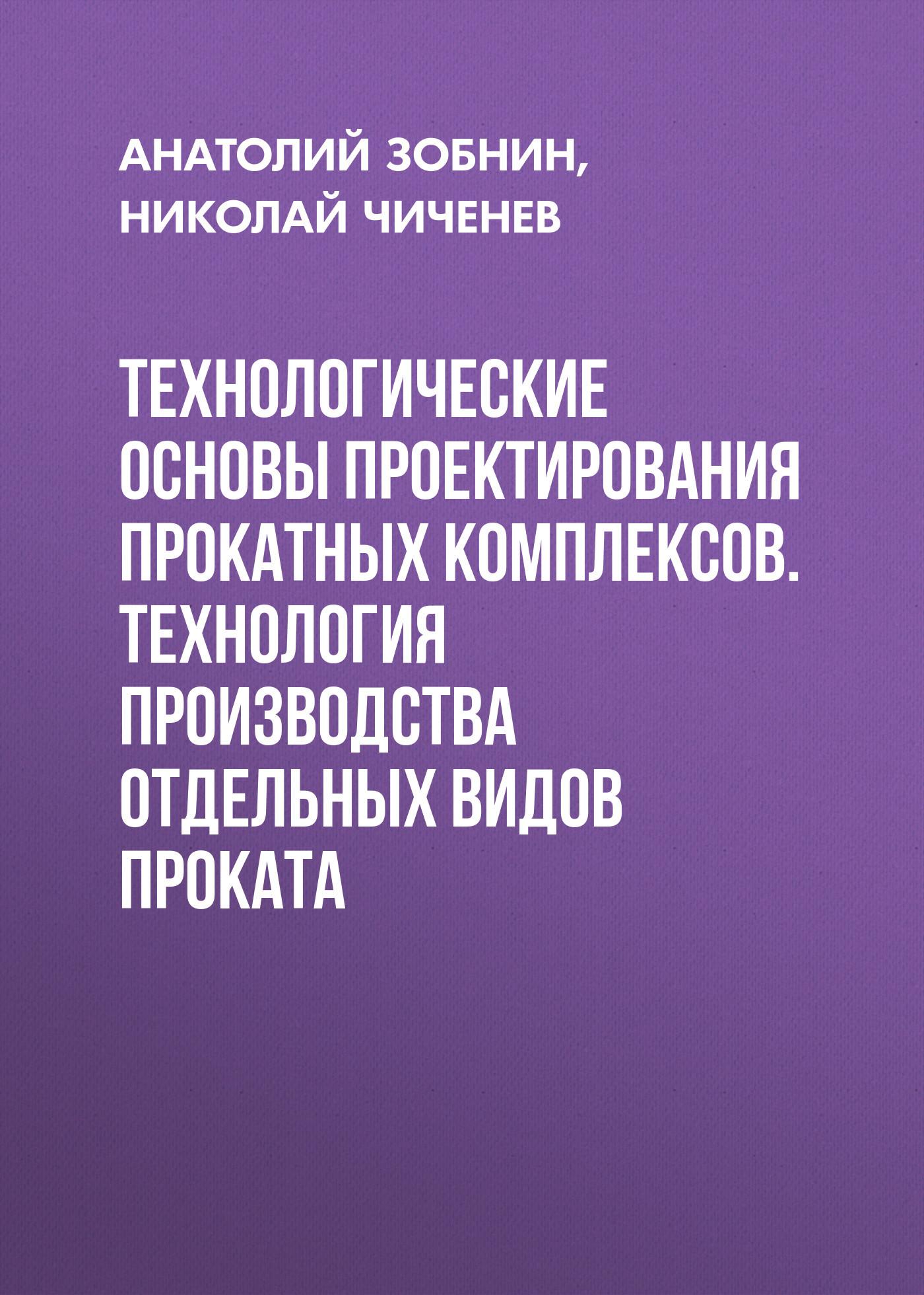 Анатолий Зобнин Технологические основы проектирования прокатных комплексов. Технология производства отдельных видов проката
