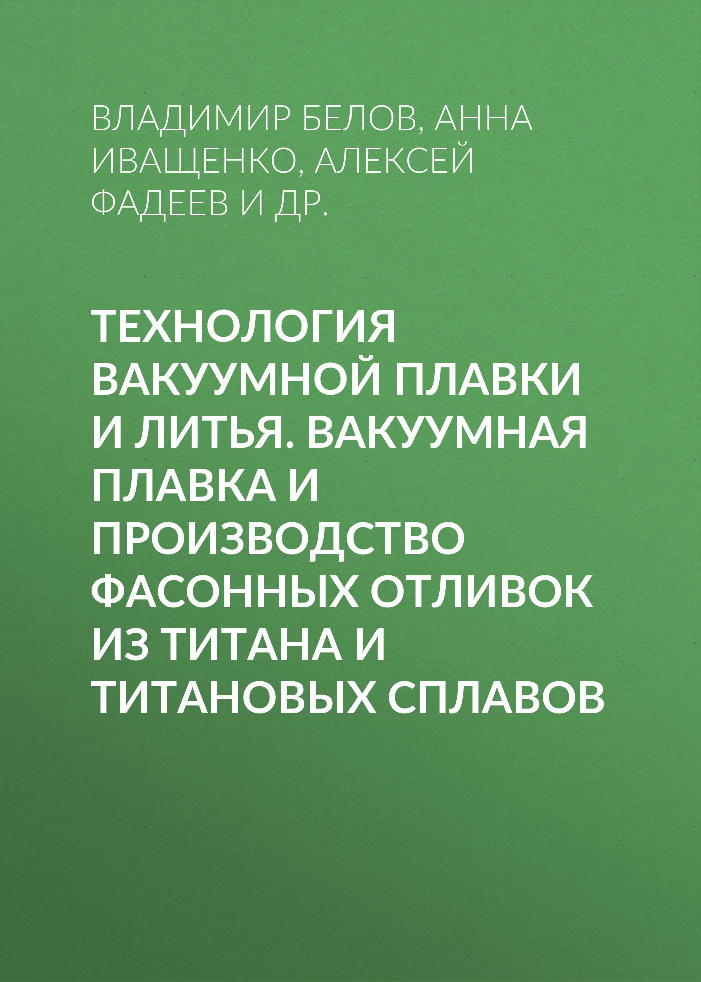Владимир Белов Технология вакуумной плавки и литья. Вакуумная плавка и производство фасонных отливок из титана и титановых сплавов николай белов фазовый состав алюминиевых сплавов