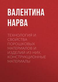 Валентина Нарва - Технология и свойства порошковых материалов и изделий из них. Конструкционные материалы