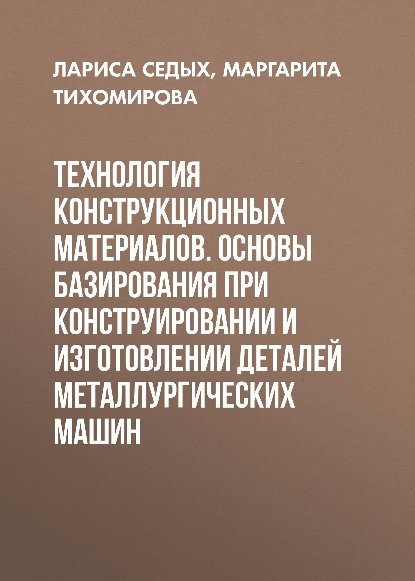 Маргарита Тихомирова Технология конструкционных материалов. Основы базирования при конструировании и изготовлении деталей металлургических машин