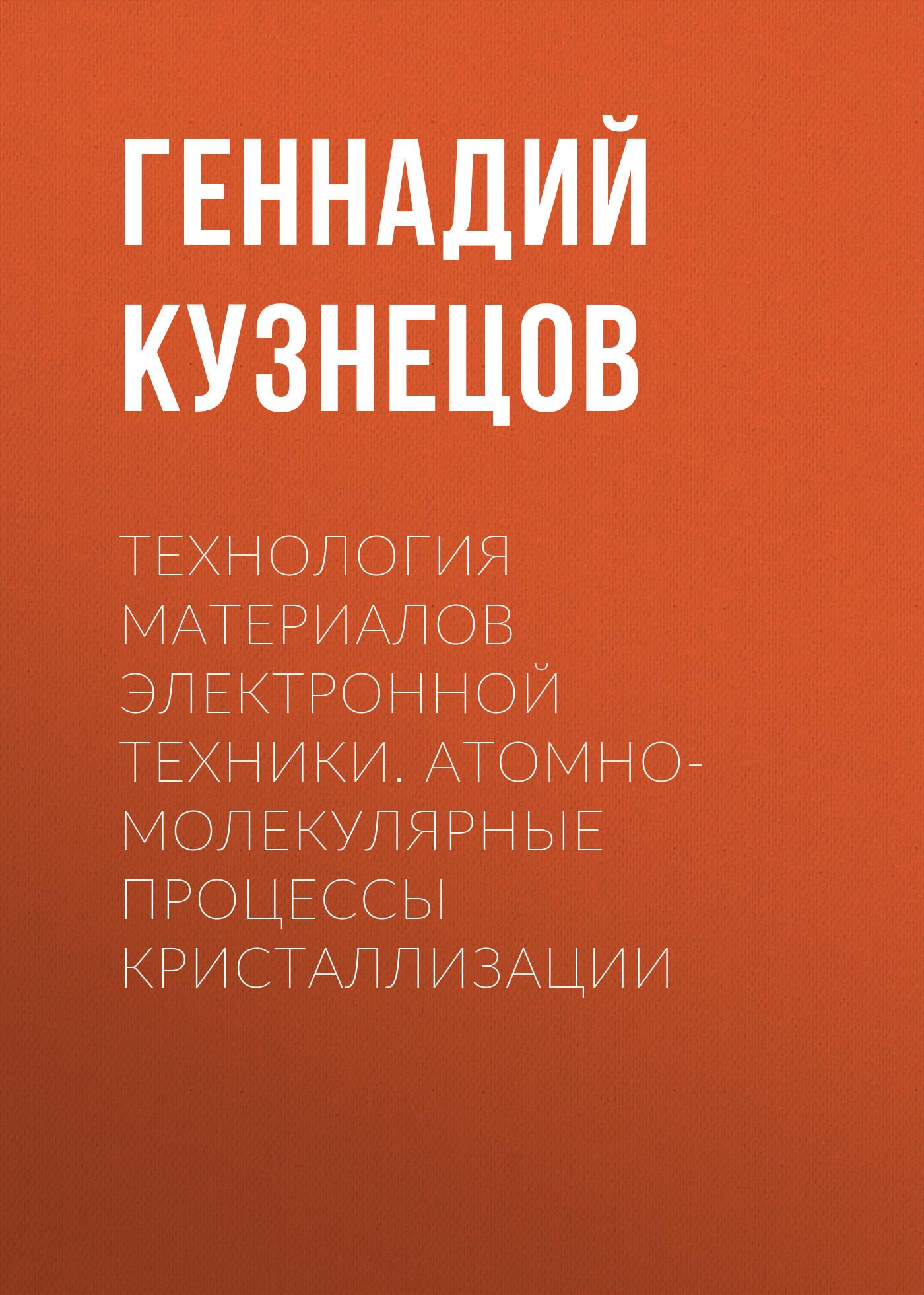 Геннадий Кузнецов Технология материалов электронной техники. Атомно-молекулярные процессы кристаллизации кузнецов и дикуль и касьян уник методика леч позвоночника