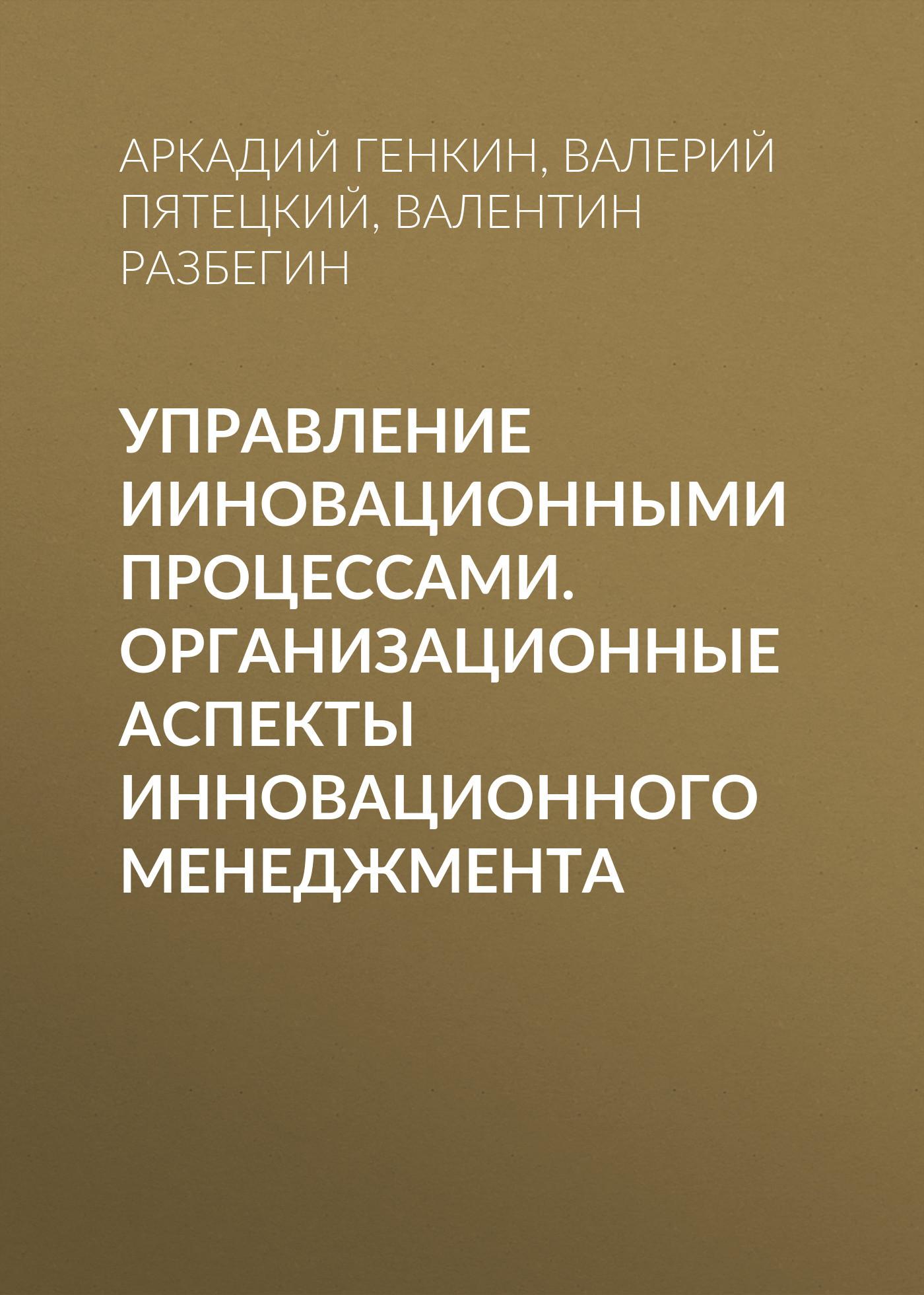 Аркадий Генкин. Управление ииновационными процессами. Организационные аспекты инновационного менеджмента
