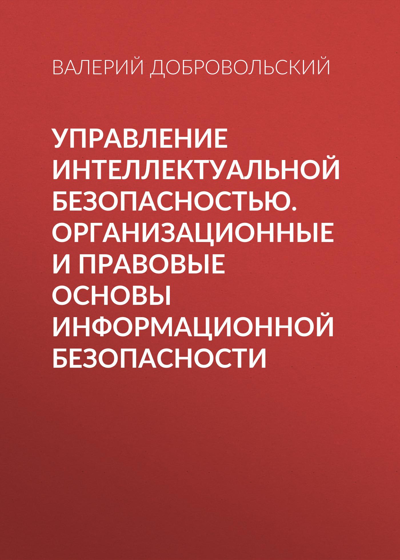 Валерий Добровольский. Управление интеллектуальной безопасностью. Организационные и правовые основы информационной безопасности