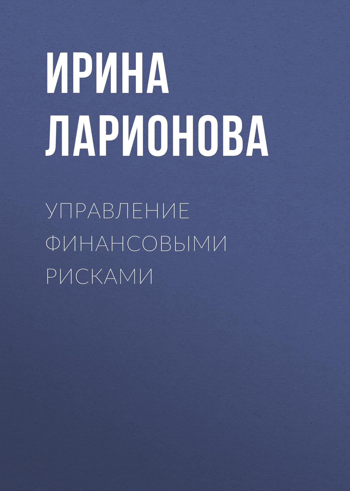 цены Ирина Ларионова Управление финансовыми рисками