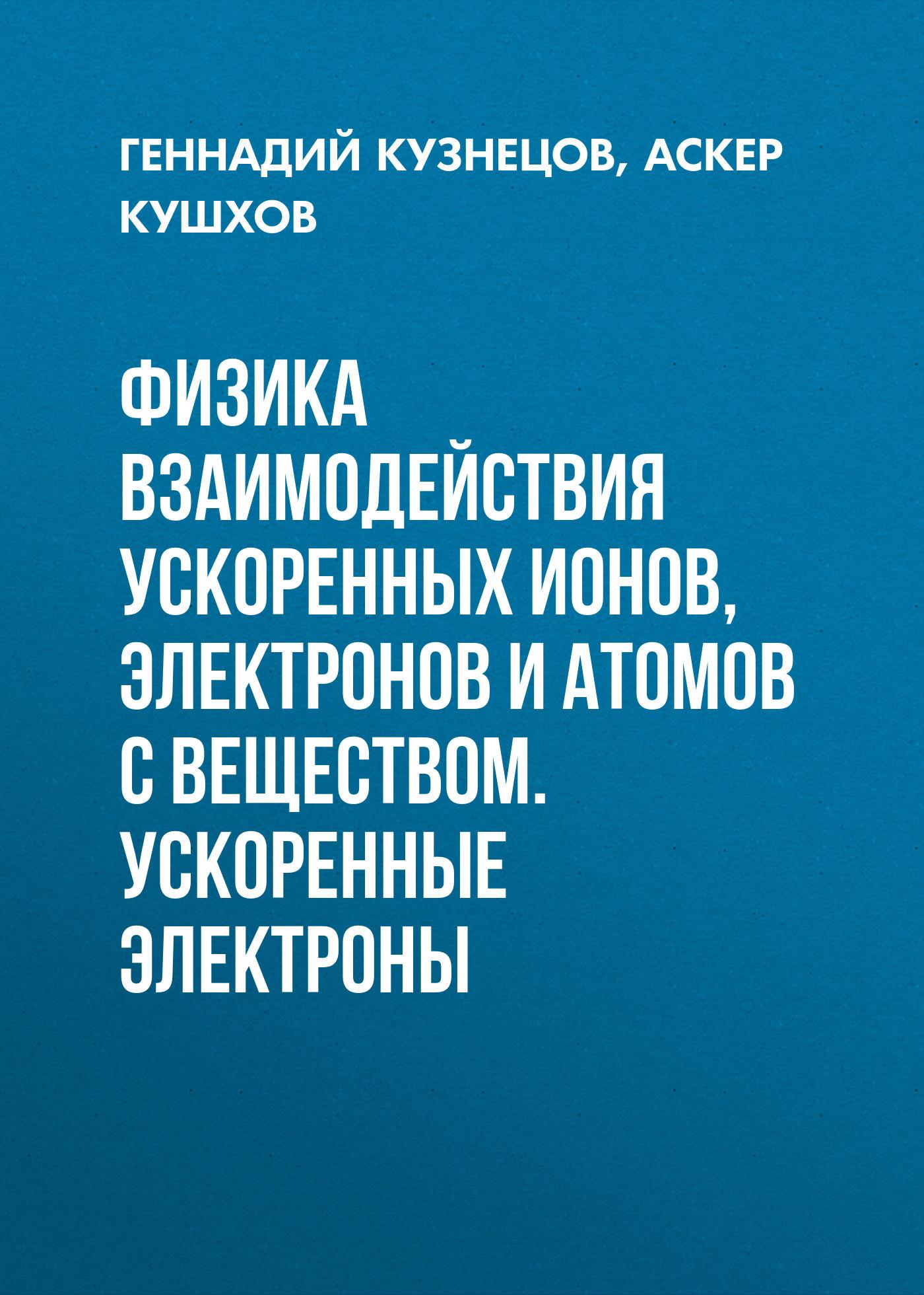 Аскер Кушхов Физика взаимодействия ускоренных ионов, электронов и атомов с веществом. Ускоренные электроны