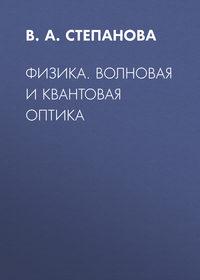 В.А. Степанова - Физика. Волновая и квантовая оптика