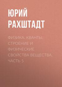 Юрий Рахштадт - Физика. Кванты. Строение и физические свойства вещества. Часть 5